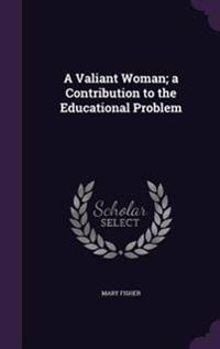 A Valiant Woman; A Contribution to the Educational Problem
