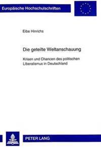 Die Geteilte Weltanschauung: Krisen Und Chancen Des Politischen Liberalismus in Deutschland