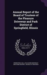 Annual Report of the Board of Trustees of the Pleasure Driveway and Park District of Springfield, Illinois