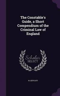 The Constable's Guide, a Short Compendium of the Criminal Law of England