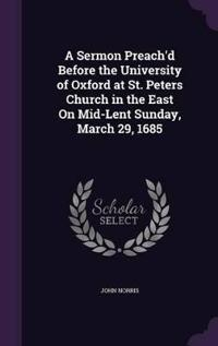 A Sermon Preach'd Before the University of Oxford at St. Peters Church in the East on Mid-Lent Sunday, March 29, 1685