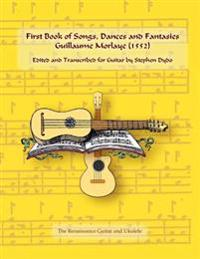 First Book of Songs, Dances and Fantasies Guillaume Morlaye (1552): Edited and Transcribed for Guitar