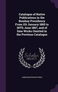 Catalogue of Native Publications in the Bombay Presidency from 1st January 1865 to 30th June 1867, and of Sme Works Omitted in the Previous Catalogue