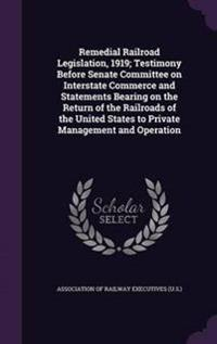 Remedial Railroad Legislation, 1919; Testimony Before Senate Committee on Interstate Commerce and Statements Bearing on the Return of the Railroads of the United States to Private Management and Operation