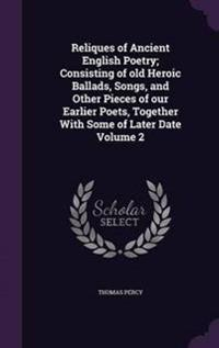 Reliques of Ancient English Poetry; Consisting of Old Heroic Ballads, Songs, and Other Pieces of Our Earlier Poets, Together with Some of Later Date Volume 2