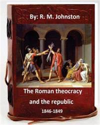 The Roman Theocracy and the Republic, 1846-1849. by: R. M. Johnston