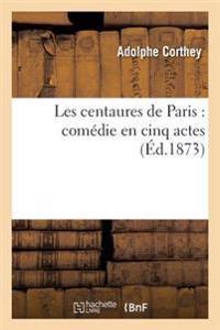 Les Centaures de Paris: Comedie En Cinq Actes