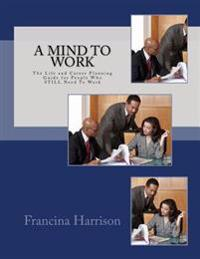 A Mind to Work: The Life and Career Planning Guide for People Who Still Need to Work