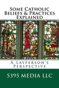 Some Catholic Beliefs & Practices Explained: A Layperson's Perspective