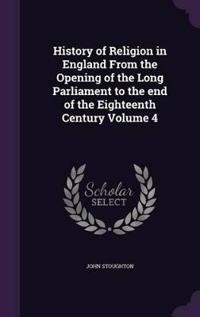 History of Religion in England from the Opening of the Long Parliament to the End of the Eighteenth Century Volume 4