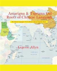 Amarigna & Tigrigna Qal Roots of Chinese Language: The Not So Distant African Roots of the Chinese Language