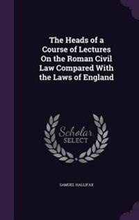 The Heads of a Course of Lectures on the Roman Civil Law Compared with the Laws of England