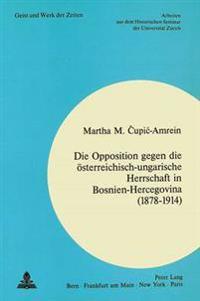Die Opposition Gegen Die Oesterreichisch-Ungarische Herrschaft in Bosnien-Hercegovina (1878-1914)