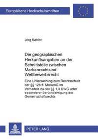 Die Geographischen Herkunftsangaben an Der Schnittstelle Zwischen Markenrecht Und Wettbewerbsrecht: Eine Untersuchung Zum Rechtsschutz Der 126 Ff. Mar