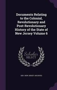 Documents Relating to the Colonial, Revolutionary and Post-Revolutionary History of the State of New Jersey Volume 6