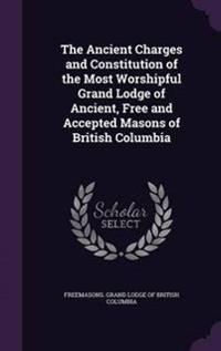 The Ancient Charges and Constitution of the Most Worshipful Grand Lodge of Ancient, Free and Accepted Masons of British Columbia