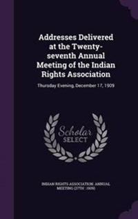 Addresses Delivered at the Twenty-Seventh Annual Meeting of the Indian Rights Association