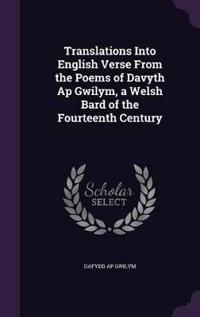 Translations Into English Verse from the Poems of Davyth AP Gwilym, a Welsh Bard of the Fourteenth Century