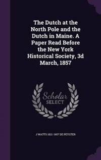 The Dutch at the North Pole and the Dutch in Maine. a Paper Read Before the New York Historical Society, 3D March, 1857