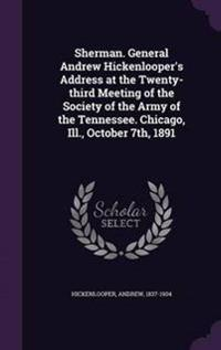 Sherman. General Andrew Hickenlooper's Address at the Twenty-Third Meeting of the Society of the Army of the Tennessee. Chicago, Ill., October 7th, 1891