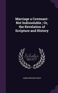 Marriage a Covenant-Not Indissoluble; Or, the Revelation of Scripture and History