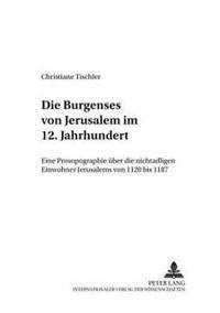 Die Burgenses Von Jerusalem Im 12. Jahrhundert: Eine Prosopographie Ueber Die Nichtadligen Einwohner Jerusalems Von 1120 Bis 1187