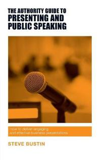 Authority guide to presenting and public speaking - how to deliver engaging