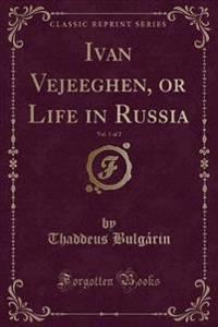 Ivan Vejeeghen, or Life in Russia, Vol. 1 of 2 (Classic Reprint)