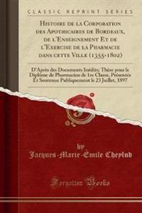 Histoire de La Corporation Des Apothicaires de Bordeaux, de L'Enseignement Et de L'Exercise de La Pharmacie Dans Cette Ville (1355-1802)