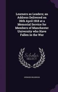 Learners as Leaders; An Address Delivered on 26th April 1918 at a Memorial Service for Members of Manchester University Who Have Fallen in the War