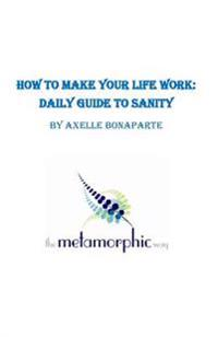 How to Make Your Life Work: Daily Guide to Sanity