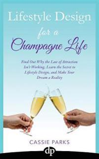 Lifestyle Design for a Champagne Life: Find Out Why the Law of Attraction Isn't Working, Learn the Secret to Lifestyle Design, and Make Your Dream a R