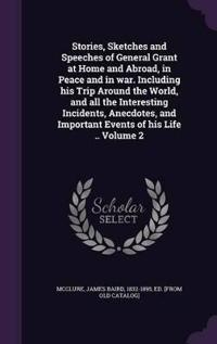 Stories, Sketches and Speeches of General Grant at Home and Abroad, in Peace and in War. Including His Trip Around the World, and All the Interesting Incidents, Anecdotes, and Important Events of His Life .. Volume 2