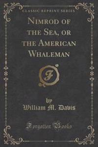 Nimrod of the Sea, or the American Whaleman (Classic Reprint)