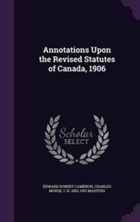 Annotations Upon the Revised Statutes of Canada, 1906