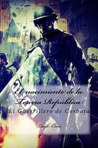 El Nacimiento de La Tercera Republica: El Guerrillero de Corbata