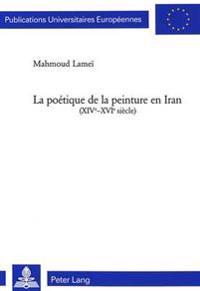 La Poétique de la Peinture En Iran (XIV E -XVI E Siècle)