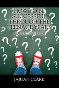 How to Be Successful Through the Teenage Years
