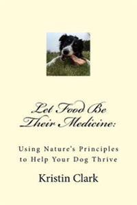 Let Food Be Their Medicine: Using Nature's Principles to Help Your Dog Thrive