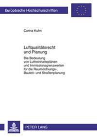 Luftqualitaetsrecht Und Planung: Die Bedeutung Von Luftreinhalteplaenen Und Immissionsgrenzwerten Fuer Die Raumordnungs-, Bauleit- Und Straßenplanung