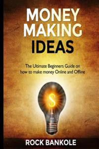 Money Making Ideas: The Ultimate Beginners Guide on How to Make Money Online and Offline
