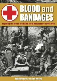 Blood and Bandages: Fighting for Life in the Ramc Field Ambulance 1940-1946