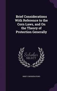Brief Considerations with Reference to the Corn Laws, and on the Theory of Protection Generally
