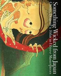 Something Wicked from Japan: Ghosts, Demons & Yokai in Ukiyo-E Masterpieces