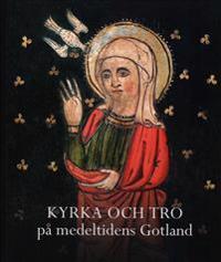 Kyrka och tro på medeltidens Gotland. Gotländskt Arkiv 2013