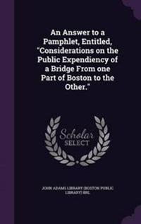 An Answer to a Pamphlet, Entitled, Considerations on the Public Expendiency of a Bridge from One Part of Boston to the Other.