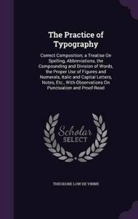 The Practice of Typography; Correct Composition; A Treatise on Spelling, Abbreviations, the Compounding and Division of Words, the Proper Use of Figures and Numerals, Italic and Capital Letters, Notes. Etc., with Observations on Punctuation and Proof-Read