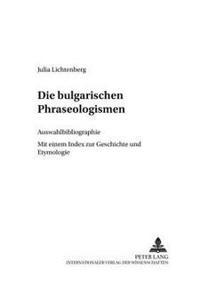Die Bulgarischen Phraseologismen: Auswahlbibliographie- Mit Einem Index Zur Geschichte Und Etymologie