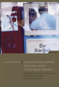 Le Quotidien Des Systèmes Territoriaux: Lecture d'Une Pratique Habitante: Généalogie Et Description Herméneutique Des Modalités de l'Habiter En Enviro