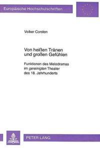 Von Heissen Traenen Und Grossen Gefuehlen: Funktionen Des Melodramas Im Gereinigten Theater Des 18. Jahrhunderts